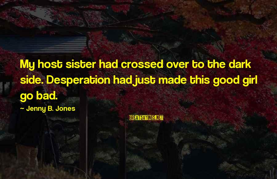 Good Side Vs Bad Side Sayings By Jenny B. Jones: My host sister had crossed over to the dark side. Desperation had just made this