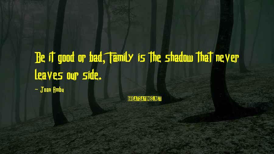 Good Side Vs Bad Side Sayings By Joan Ambu: Be it good or bad, Family is the shadow that never leaves our side.