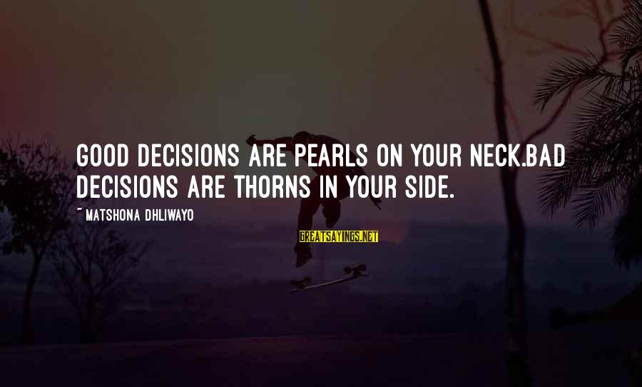 Good Side Vs Bad Side Sayings By Matshona Dhliwayo: Good decisions are pearls on your neck.Bad decisions are thorns in your side.