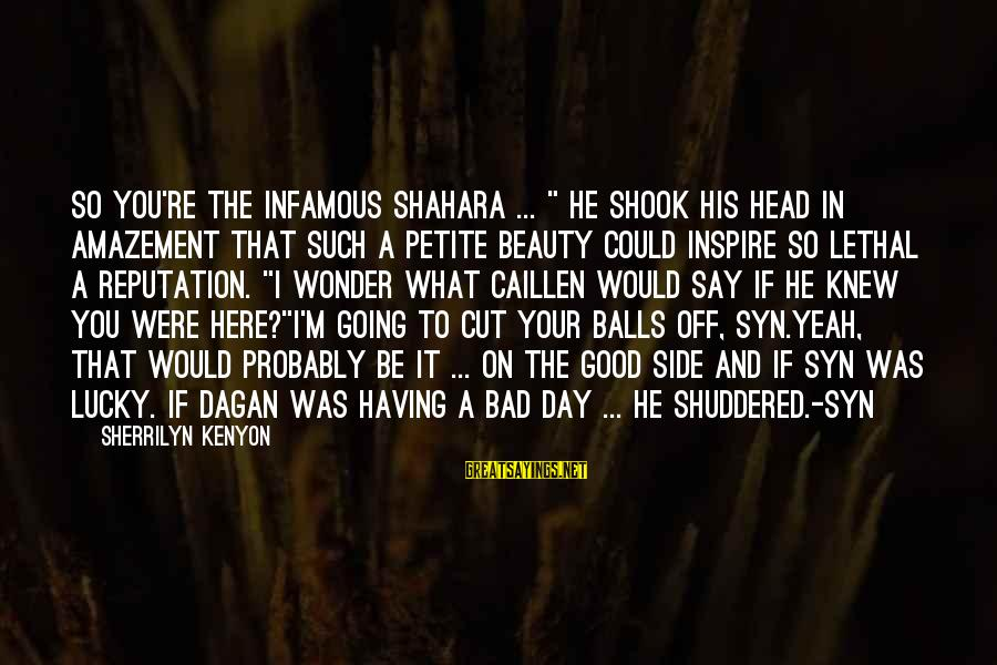 """Good Side Vs Bad Side Sayings By Sherrilyn Kenyon: So you're the infamous Shahara ... """" He shook his head in amazement that such"""