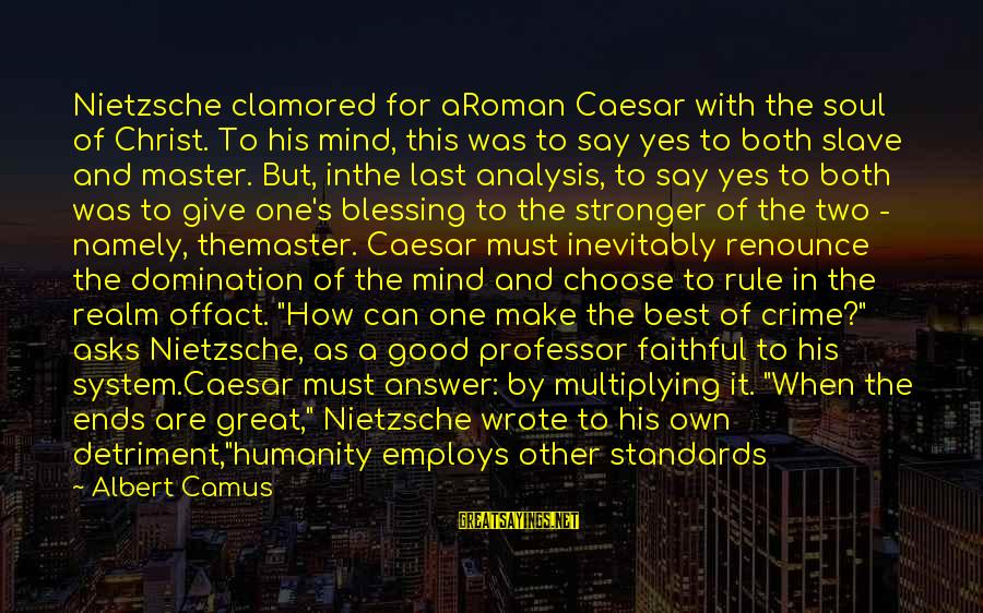 Good Soul Sayings By Albert Camus: Nietzsche clamored for aRoman Caesar with the soul of Christ. To his mind, this was