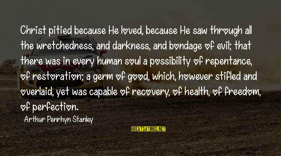 Good Soul Sayings By Arthur Penrhyn Stanley: Christ pitied because He loved, because He saw through all the wretchedness, and darkness, and