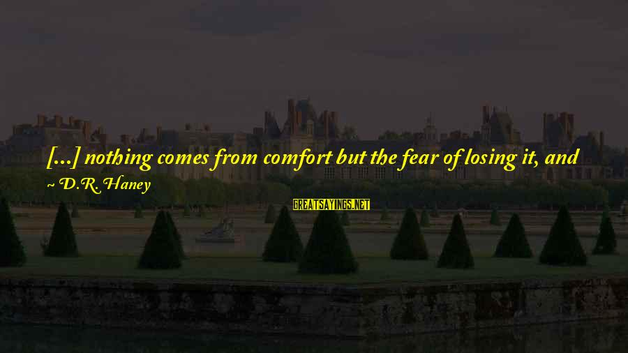 Good Soul Sayings By D.R. Haney: [...] nothing comes from comfort but the fear of losing it, and that's exactly where