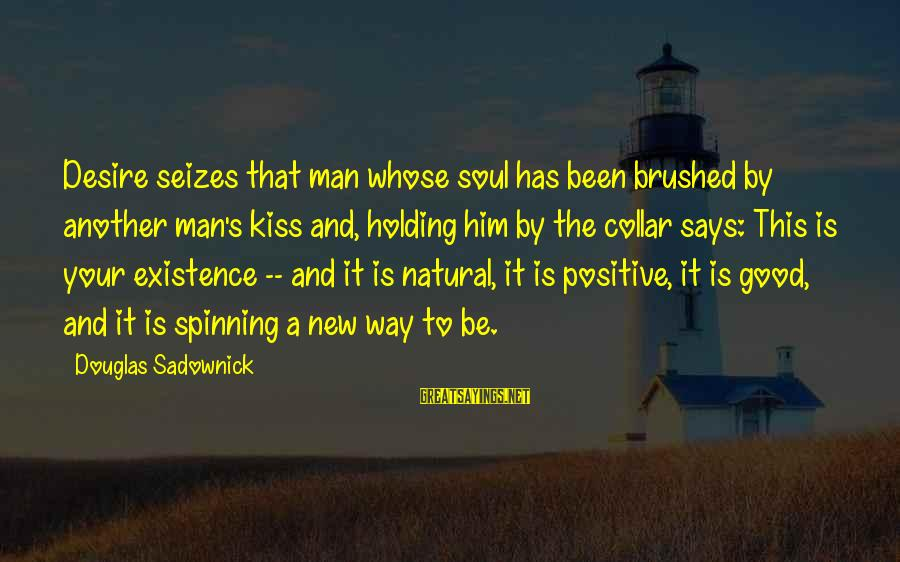 Good Soul Sayings By Douglas Sadownick: Desire seizes that man whose soul has been brushed by another man's kiss and, holding