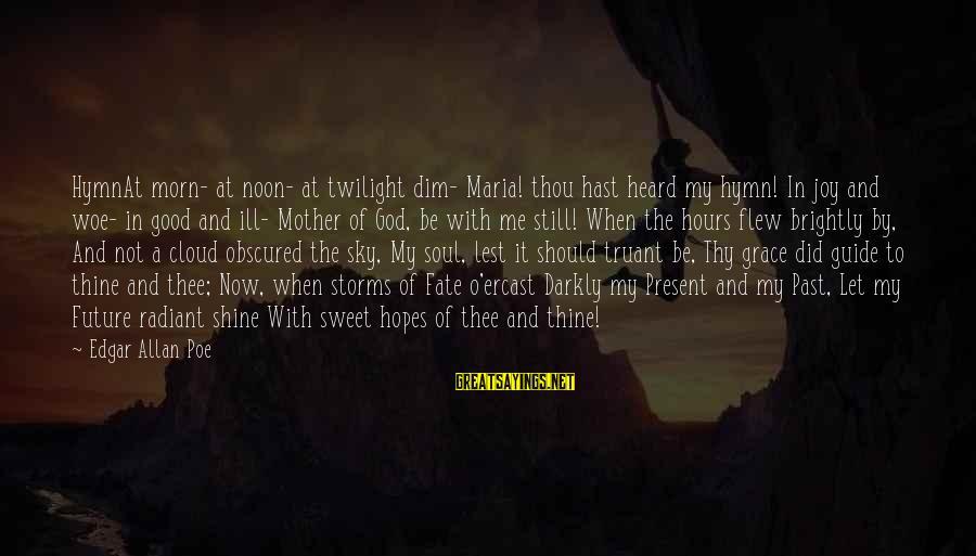 Good Soul Sayings By Edgar Allan Poe: HymnAt morn- at noon- at twilight dim- Maria! thou hast heard my hymn! In joy