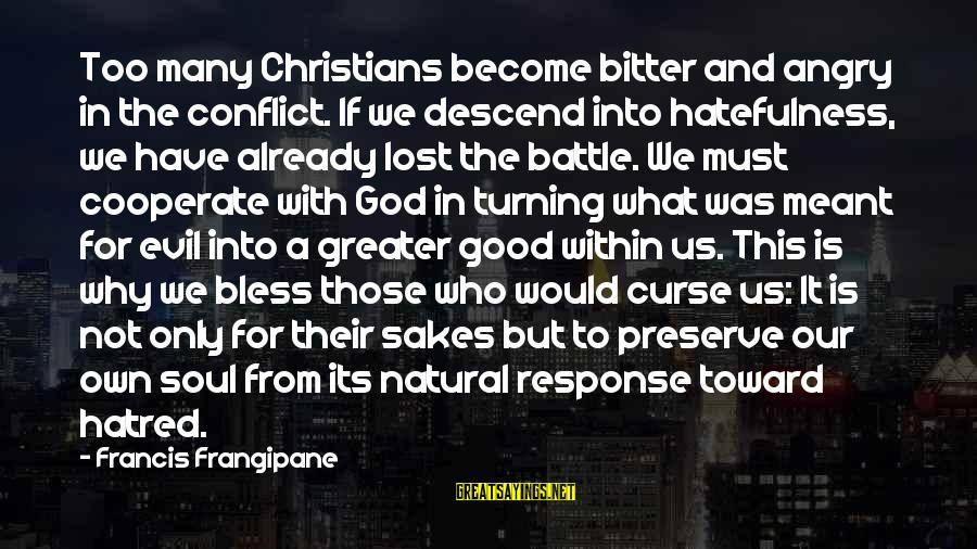 Good Soul Sayings By Francis Frangipane: Too many Christians become bitter and angry in the conflict. If we descend into hatefulness,