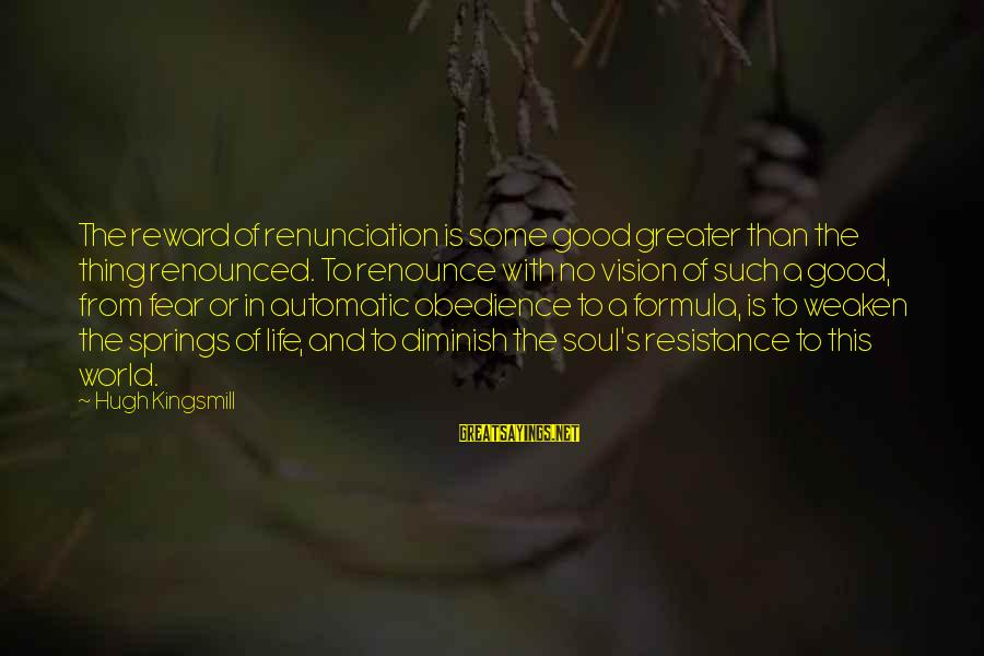 Good Soul Sayings By Hugh Kingsmill: The reward of renunciation is some good greater than the thing renounced. To renounce with