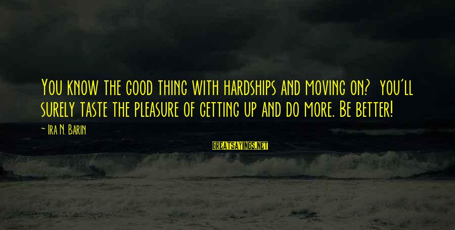 Good Soul Sayings By Ira N. Barin: You know the good thing with hardships and moving on? you'll surely taste the pleasure