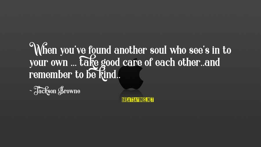 Good Soul Sayings By Jackson Browne: When you've found another soul who see's in to your own ... take good care