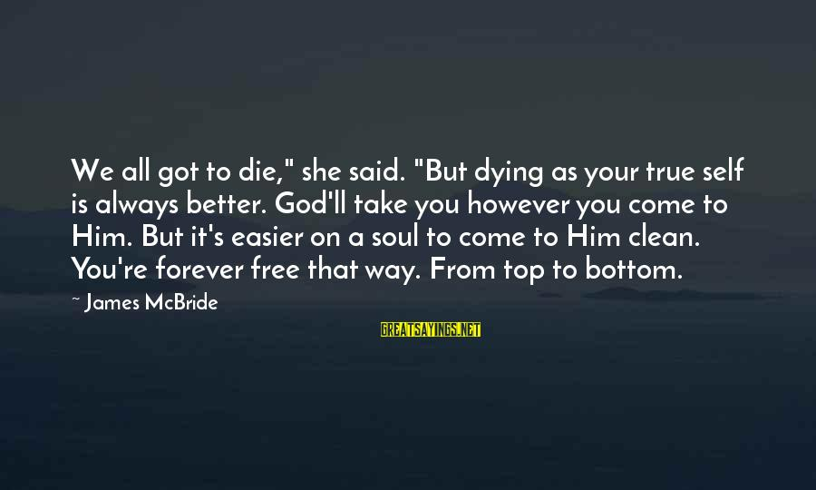 """Good Soul Sayings By James McBride: We all got to die,"""" she said. """"But dying as your true self is always"""