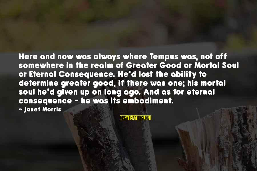 Good Soul Sayings By Janet Morris: Here and now was always where Tempus was, not off somewhere in the realm of