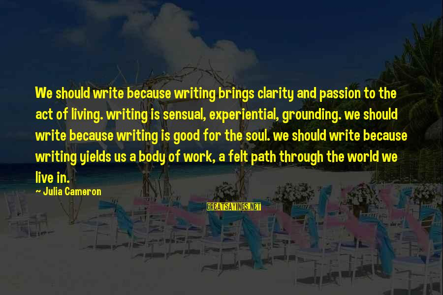 Good Soul Sayings By Julia Cameron: We should write because writing brings clarity and passion to the act of living. writing