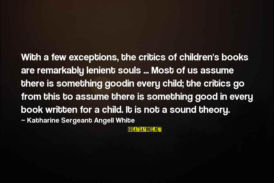 Good Soul Sayings By Katharine Sergeant Angell White: With a few exceptions, the critics of children's books are remarkably lenient souls ... Most