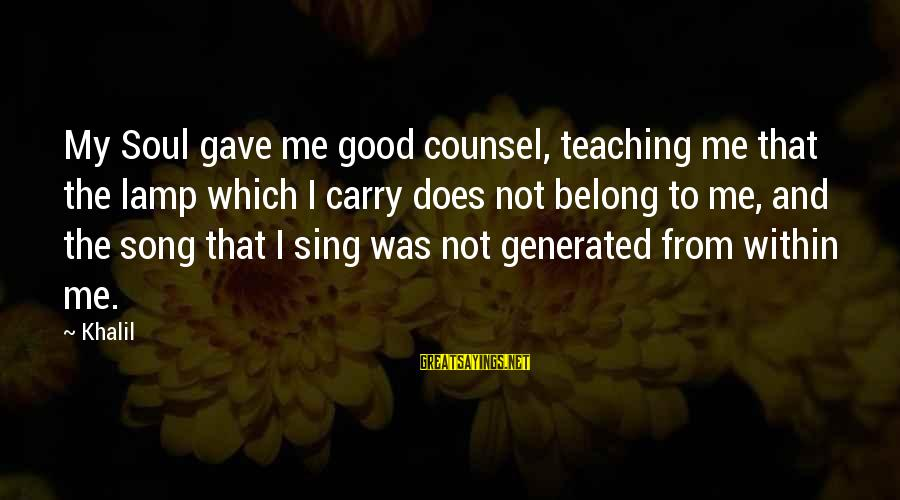 Good Soul Sayings By Khalil: My Soul gave me good counsel, teaching me that the lamp which I carry does