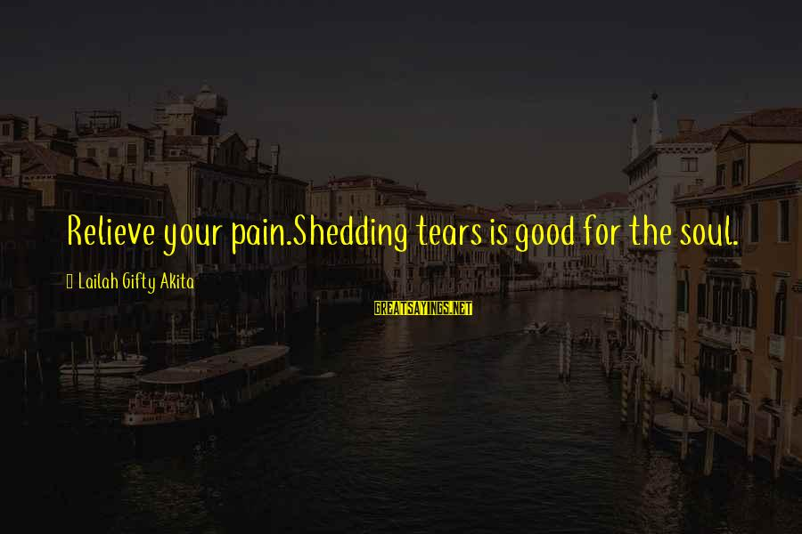Good Soul Sayings By Lailah Gifty Akita: Relieve your pain.Shedding tears is good for the soul.
