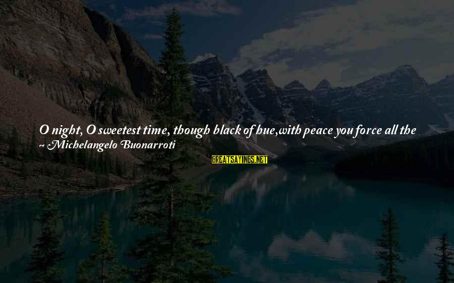 Good Soul Sayings By Michelangelo Buonarroti: O night, O sweetest time, though black of hue,with peace you force all the restless