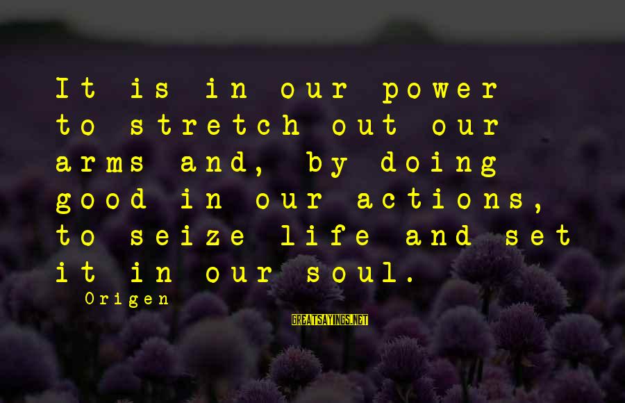 Good Soul Sayings By Origen: It is in our power to stretch out our arms and, by doing good in