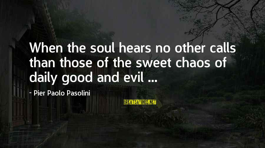 Good Soul Sayings By Pier Paolo Pasolini: When the soul hears no other calls than those of the sweet chaos of daily