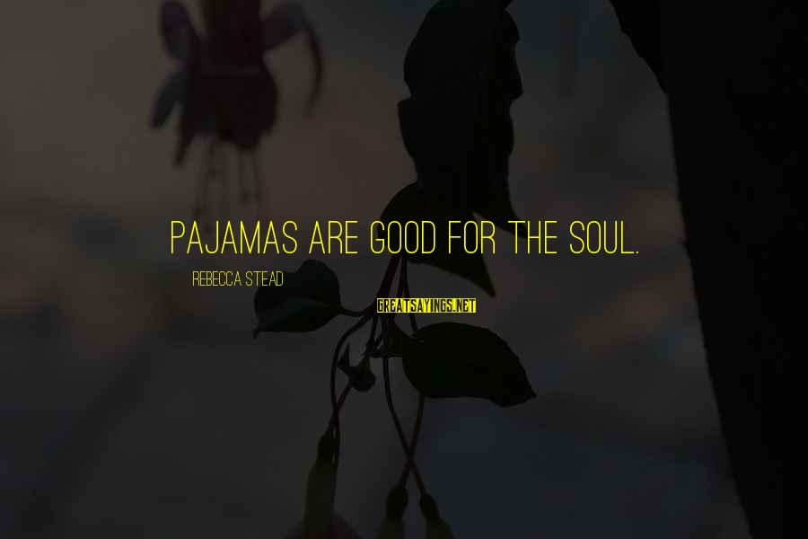 Good Soul Sayings By Rebecca Stead: Pajamas are good for the soul.