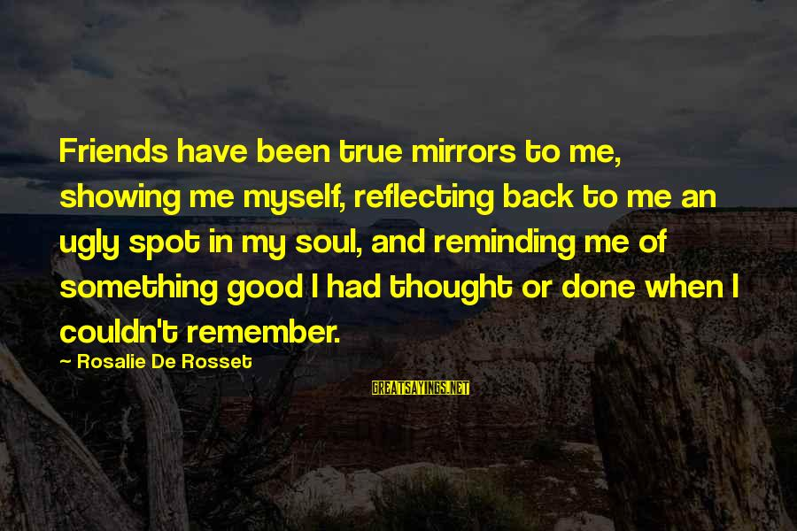 Good Soul Sayings By Rosalie De Rosset: Friends have been true mirrors to me, showing me myself, reflecting back to me an