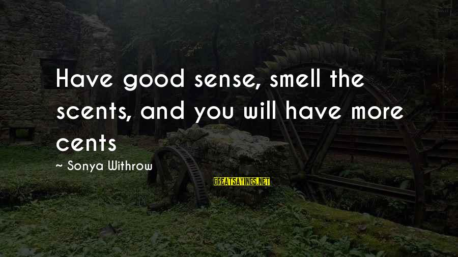 Good Soul Sayings By Sonya Withrow: Have good sense, smell the scents, and you will have more cents