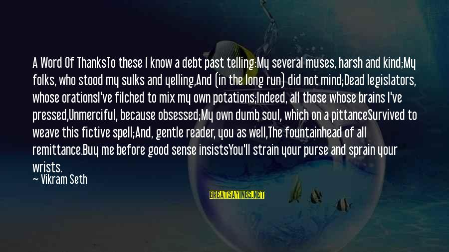 Good Soul Sayings By Vikram Seth: A Word Of ThanksTo these I know a debt past telling:My several muses, harsh and
