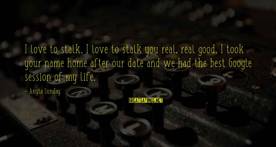 Good Sunday Love Sayings By Anyta Sunday: I love to stalk. I love to stalk you real, real good. I took your