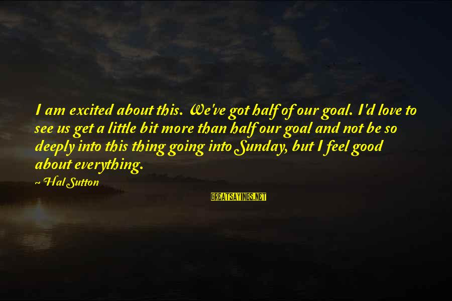 Good Sunday Love Sayings By Hal Sutton: I am excited about this. We've got half of our goal. I'd love to see