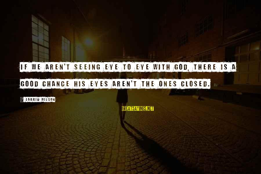 Good Sunday Love Sayings By Jarrid Wilson: If we aren't seeing eye to eye with God, there is a good chance His