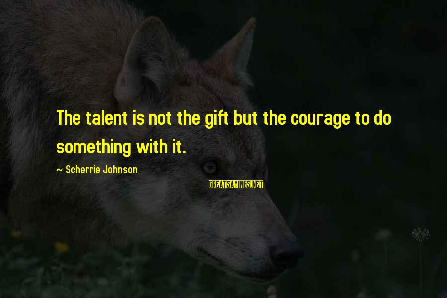 Good Sunday Love Sayings By Scherrie Johnson: The talent is not the gift but the courage to do something with it.