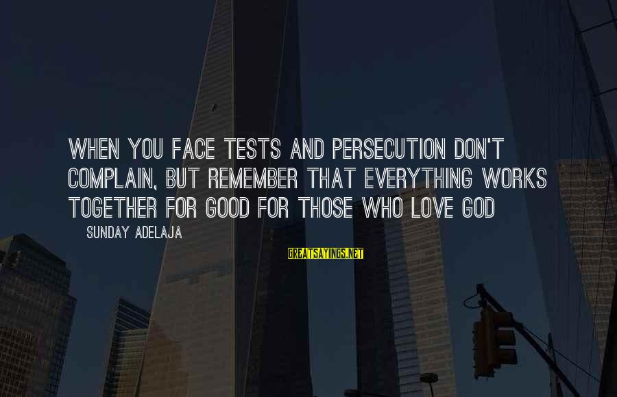Good Sunday Love Sayings By Sunday Adelaja: When you face tests and persecution don't complain, but remember that everything works together for