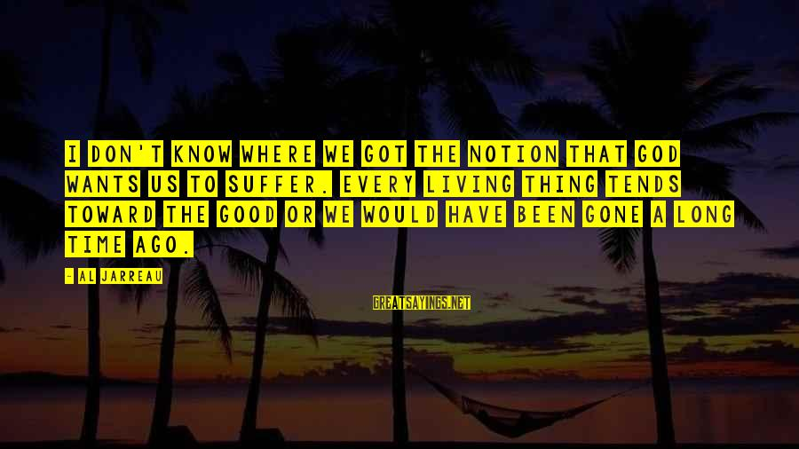 Good Thing Gone Sayings By Al Jarreau: I don't know where we got the notion that God wants us to suffer. Every