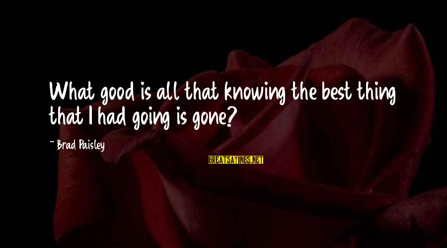Good Thing Gone Sayings By Brad Paisley: What good is all that knowing the best thing that I had going is gone?