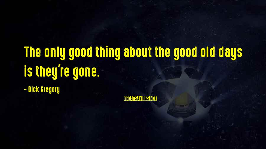 Good Thing Gone Sayings By Dick Gregory: The only good thing about the good old days is they're gone.
