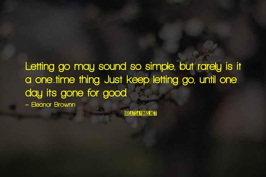 Good Thing Gone Sayings By Eleanor Brownn: Letting go may sound so simple, but rarely is it a one-time thing. Just keep