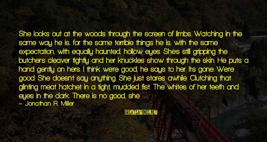Good Thing Gone Sayings By Jonathan R. Miller: She looks out at the woods through the screen of limbs. Watching in the same