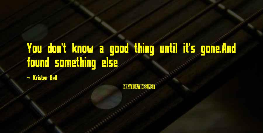 Good Thing Gone Sayings By Kristen Bell: You don't know a good thing until it's gone.And found something else