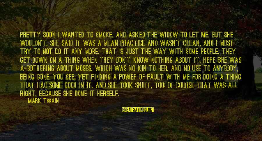 Good Thing Gone Sayings By Mark Twain: Pretty soon I wanted to smoke, and asked the widow to let me. But she