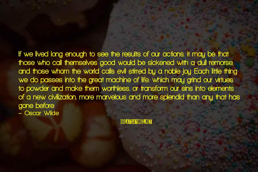 Good Thing Gone Sayings By Oscar Wilde: If we lived long enough to see the results of our actions, it may be