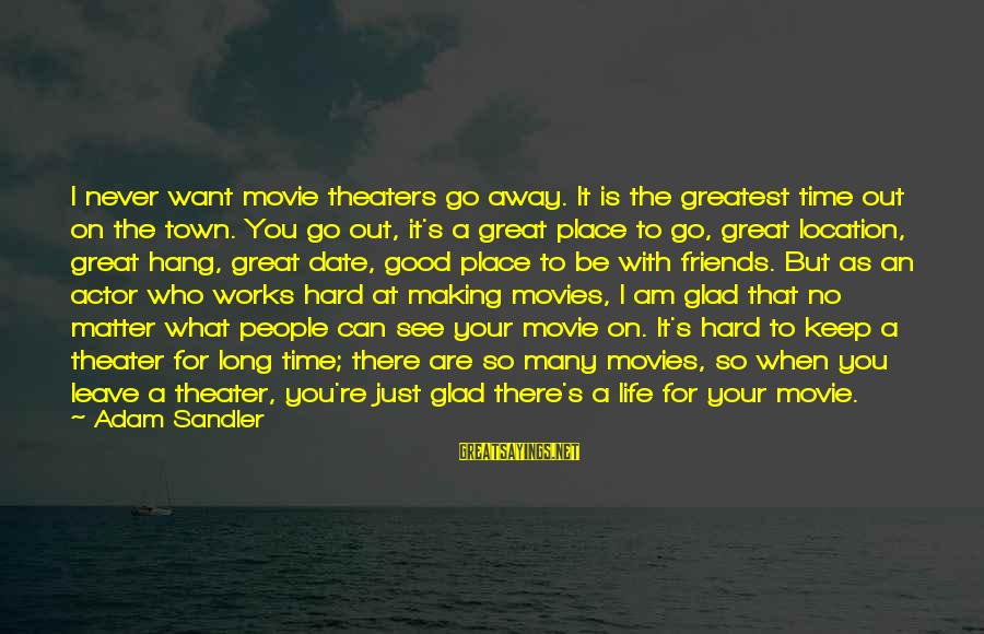 Good Time With Friends Sayings By Adam Sandler: I never want movie theaters go away. It is the greatest time out on the