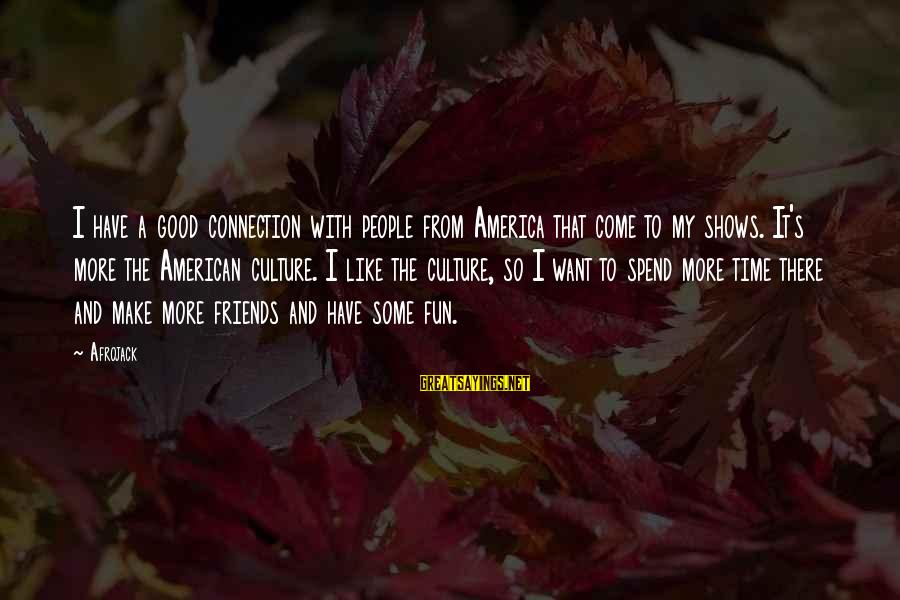 Good Time With Friends Sayings By Afrojack: I have a good connection with people from America that come to my shows. It's