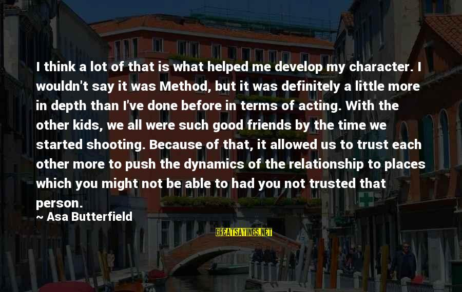 Good Time With Friends Sayings By Asa Butterfield: I think a lot of that is what helped me develop my character. I wouldn't