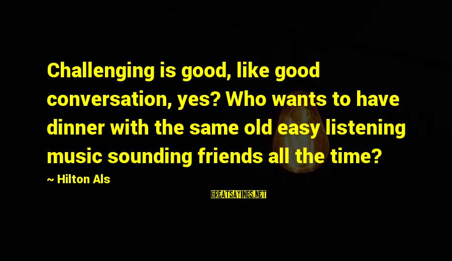 Good Time With Friends Sayings By Hilton Als: Challenging is good, like good conversation, yes? Who wants to have dinner with the same