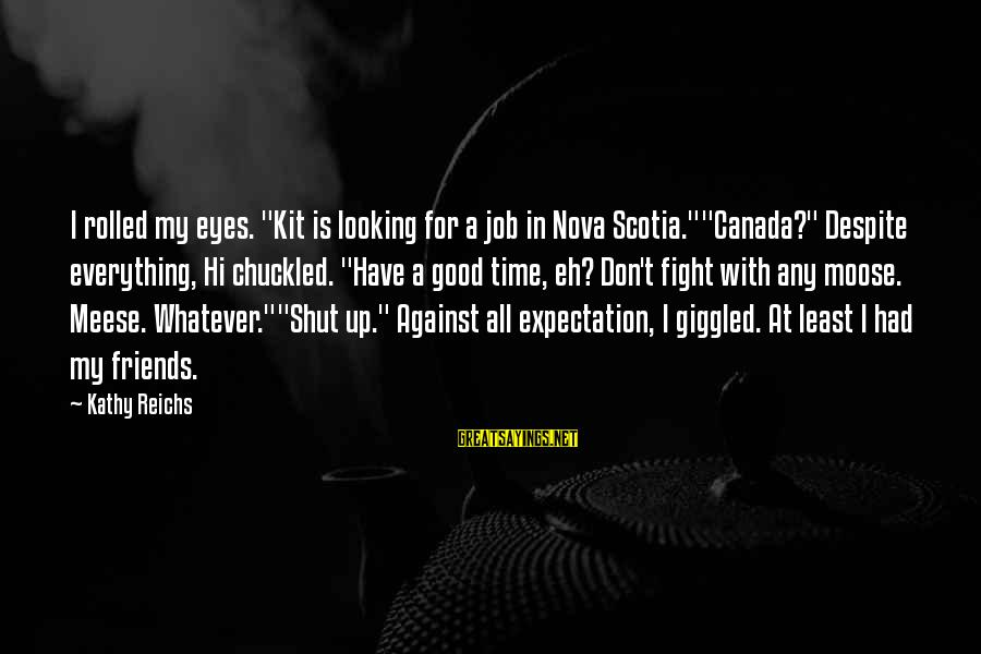 """Good Time With Friends Sayings By Kathy Reichs: I rolled my eyes. """"Kit is looking for a job in Nova Scotia.""""""""Canada?"""" Despite everything,"""