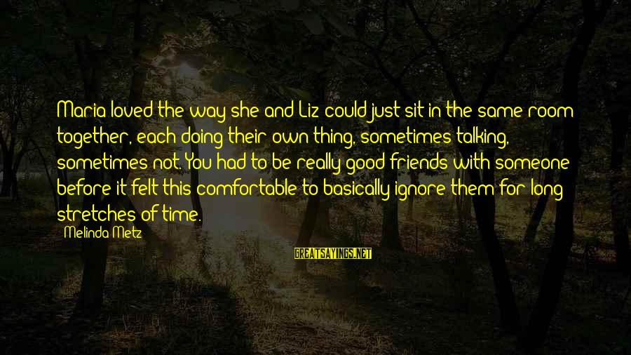 Good Time With Friends Sayings By Melinda Metz: Maria loved the way she and Liz could just sit in the same room together,