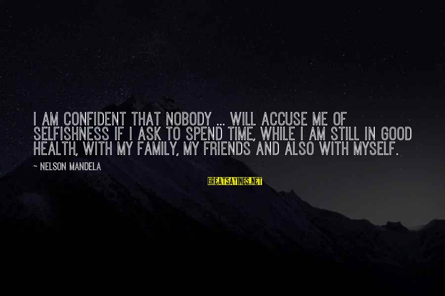 Good Time With Friends Sayings By Nelson Mandela: I am confident that nobody ... will accuse me of selfishness if I ask to