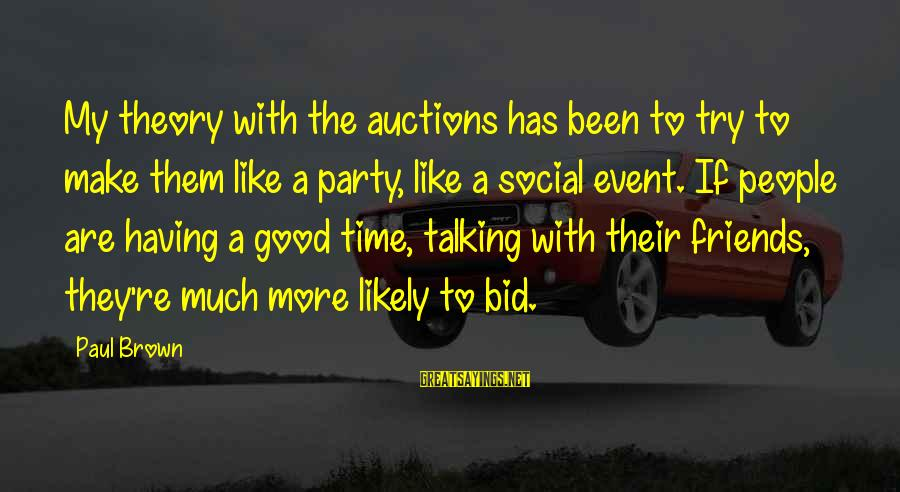 Good Time With Friends Sayings By Paul Brown: My theory with the auctions has been to try to make them like a party,