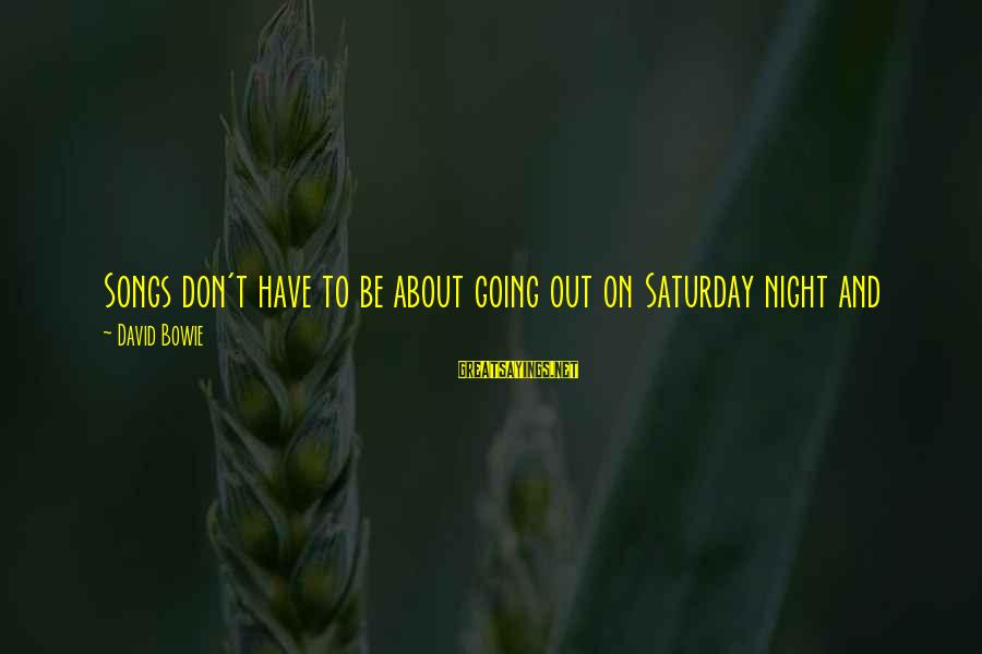 Good To Be Home Sayings By David Bowie: Songs don't have to be about going out on Saturday night and having a good