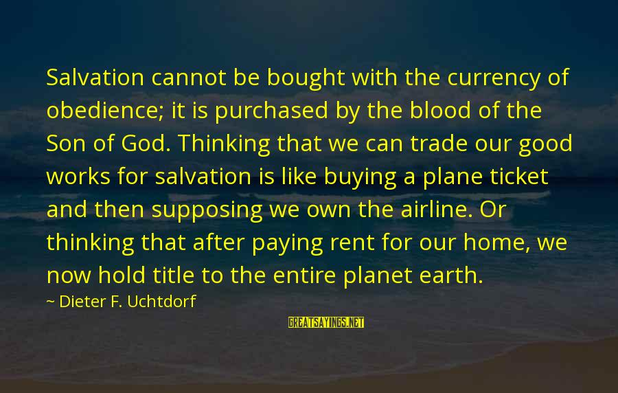 Good To Be Home Sayings By Dieter F. Uchtdorf: Salvation cannot be bought with the currency of obedience; it is purchased by the blood
