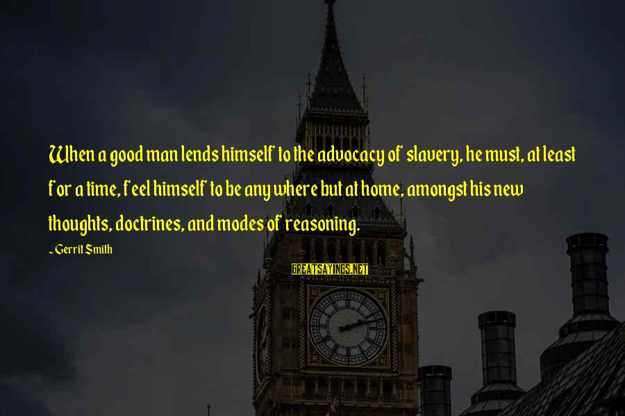 Good To Be Home Sayings By Gerrit Smith: When a good man lends himself to the advocacy of slavery, he must, at least